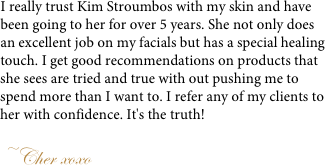 I really trust Kim Stroumbos with my skin and have been going to her for over 5 years. She not only does an excellent job on my facials but has a special healing touch. I get good recommendations on products that she sees are tried and true with out pushing me to spend more than I want to. I refer any of my clients to her with confidence. It's the truth!